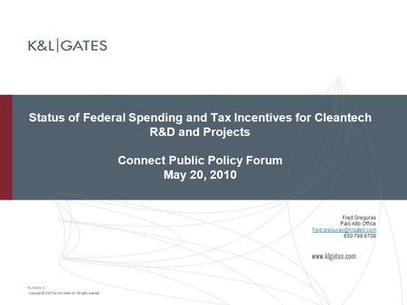 Status of Federal Spending and Tax Incentives for Cleantech R&D and Projects Connect Public Policy Forum May 20, 2010 PL-38668-v2 Fred Greguras Palo Alto.