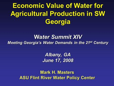 Economic Value of Water for Agricultural Production in SW Georgia Water Summit XIV Meeting Georgia's Water Demands in the 21 st Century Albany, GA June.