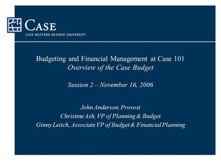 Budgeting and Financial Management at Case 101 Overview of the Case Budget Session 2 – November 16, 2006 John Anderson, Provost Christine Ash, VP of Planning.