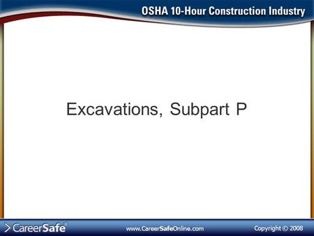 Copyright © 2008 www.CareerSafeOnline.com Excavations, Subpart P.