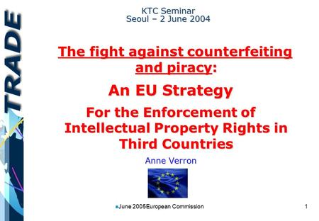 1 n June 2005European Commission KTC Seminar Seoul – 2 June 2004 The fight against counterfeiting and piracy: The fight against counterfeiting and piracy: