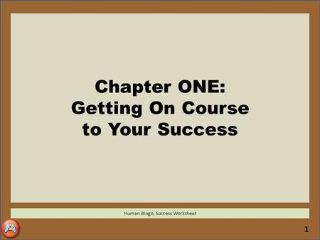 1 Chapter ONE: Getting On Course to Your Success Human Bingo, Success Worksheet.