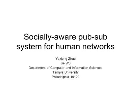 Socially-aware pub-sub system for human networks Yaxiong Zhao Jie Wu Department of Computer and Information Sciences Temple University Philadelphia 19122.