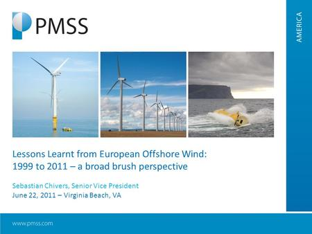 Lessons Learnt from European Offshore Wind: 1999 to 2011 – a broad brush perspective Sebastian Chivers, Senior Vice President June 22, 2011 – Virginia.