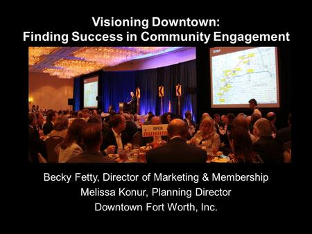 Visioning Downtown: Finding Success in Community Engagement Becky Fetty, Director of Marketing & Membership Melissa Konur, Planning Director Downtown Fort.