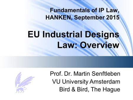 Fundamentals of IP Law, HANKEN, September 2015 EU Industrial Designs Law: Overview Prof. Dr. Martin Senftleben VU University Amsterdam Bird & Bird, The.