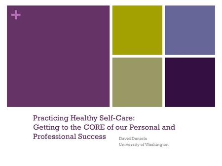 + Practicing Healthy Self-Care: Getting to the CORE of our Personal and Professional Success David Daniels University of Washington.