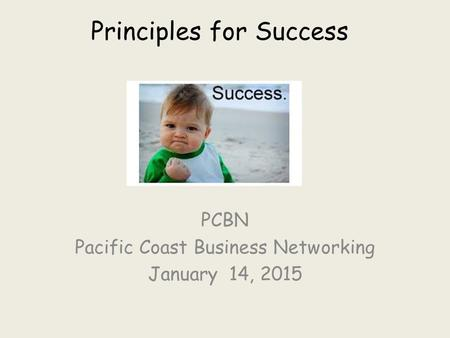 Principles for Success PCBN Pacific Coast Business Networking January 14, 2015.