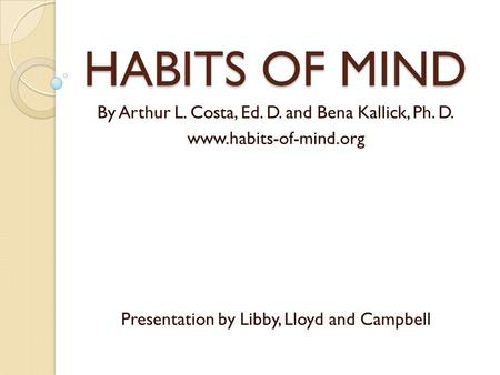 HABITS OF MIND By Arthur L. Costa, Ed. D. and Bena Kallick, Ph. D. www.habits-of-mind.org Presentation by Libby, Lloyd and Campbell.
