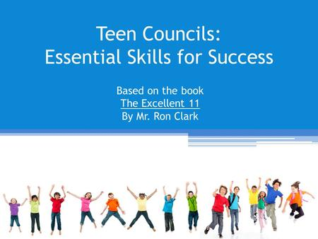 Teen Councils: Essential Skills for Success Based on the book The Excellent 11 By Mr. Ron Clark.