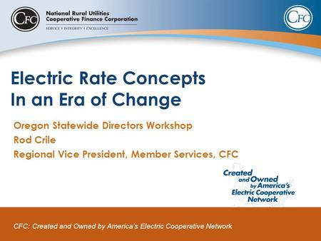 CFC: Created and Owned by America's Electric Cooperative Network Electric Rate Concepts In an Era of Change Oregon Statewide Directors Workshop Rod Crile.