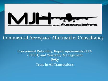 Component Reliability, Repair Agreements (LTA / PBFH) and Warranty Management B787 Trust in All Transactions Commercial Aerospace Aftermarket Consultancy.
