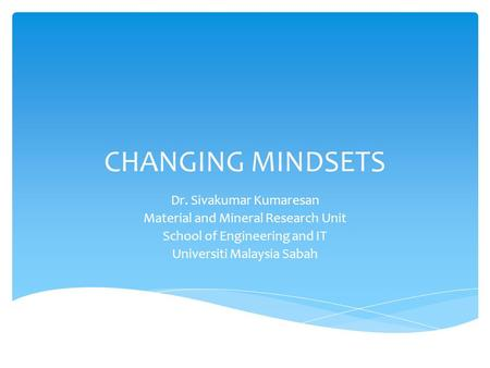 CHANGING MINDSETS Dr. Sivakumar Kumaresan Material and Mineral Research Unit School of Engineering and IT Universiti Malaysia Sabah.