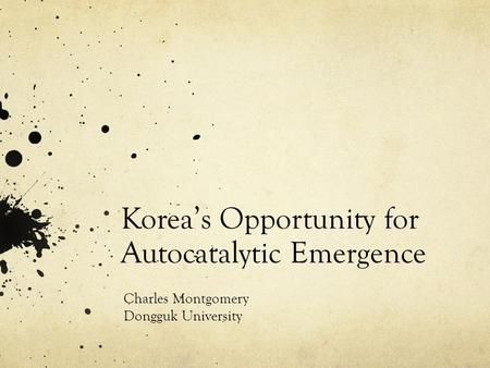 Korea's Opportunity for Autocatalytic Emergence Charles Montgomery Dongguk University.