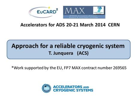 Accelerators for ADS 20-21 March 2014 CERN Approach for a reliable cryogenic system T. Junquera (ACS) *Work supported by the EU, FP7 MAX contract number.