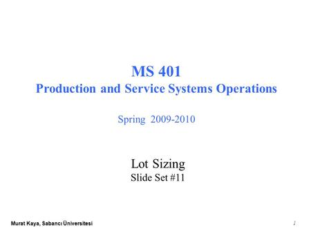 Murat Kaya, Sabancı Üniversitesi 1 MS 401 Production and Service Systems Operations Spring 2009-2010 Lot Sizing Slide Set #11.