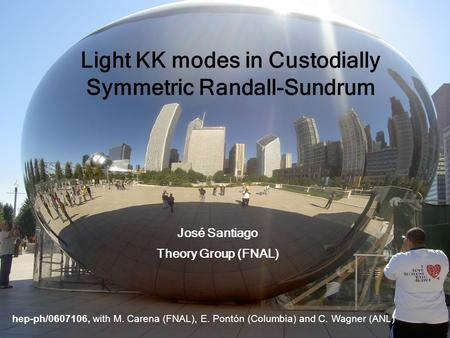 Hep-ph/0607106, with M. Carena (FNAL), E. Pontón (Columbia) and C. Wagner (ANL) Light KK modes in Custodially Symmetric Randall-Sundrum José Santiago Theory.