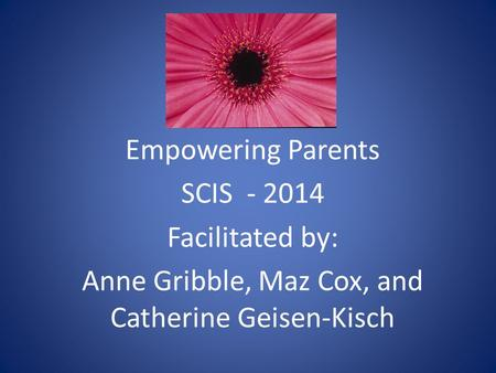 Empowering Parents SCIS - 2014 Facilitated by: Anne Gribble, Maz Cox, and Catherine Geisen-Kisch.