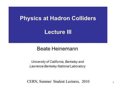 1 Physics at Hadron Colliders Lecture III Beate Heinemann University of California, Berkeley and Lawrence Berkeley National Laboratory CERN, Summer Student.