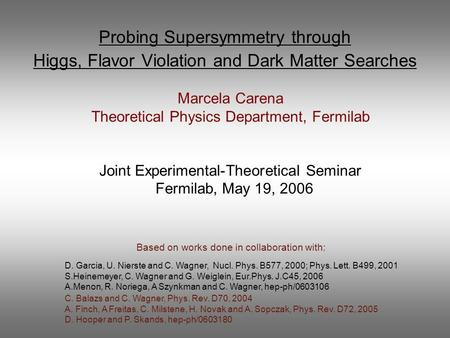 Probing Supersymmetry through Higgs, Flavor Violation and Dark Matter Searches Marcela Carena Theoretical Physics Department, Fermilab Joint Experimental-Theoretical.