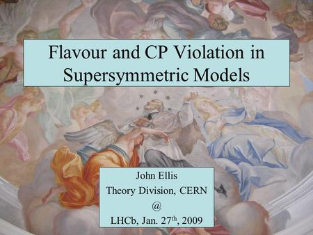 Flavour and CP Violation in Supersymmetric Models John Ellis Theory Division, LHCb, Jan. 27 th, 2009.
