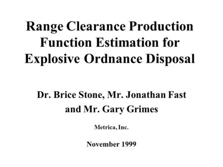 Range Clearance Production Function Estimation for Explosive Ordnance Disposal Dr. Brice Stone, Mr. Jonathan Fast and Mr. Gary Grimes Metrica, Inc. November.