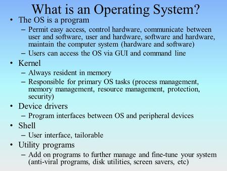 What is an Operating System? The OS is a program – Permit easy access, control hardware, communicate between user and software, user and hardware, software.