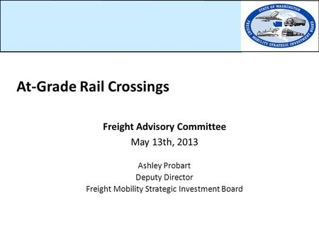 Freight Advisory Committee May 13th, 2013 Ashley Probart Deputy Director Freight Mobility Strategic Investment Board At-Grade Rail Crossings.