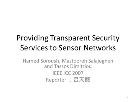 Providing Transparent Security Services to Sensor Networks Hamed Soroush, Mastooreh Salajegheh and Tassos Dimitriou IEEE ICC 2007 Reporter :呂天龍 1.