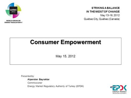 Consumer Empowerment Consumer Empowerment May 15, 2012 Presented by: Alparslan Bayraktar Commissioner Energy Market Regulatory Authority of Turkey (EPDK)