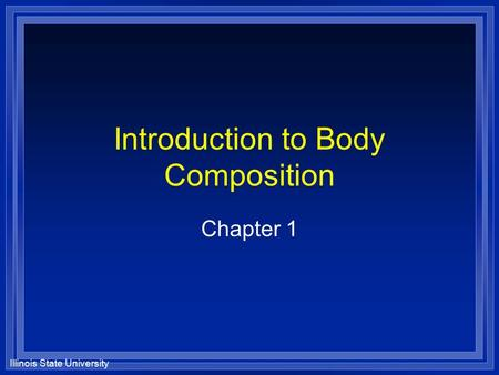 Illinois State University Introduction to Body Composition Chapter 1.