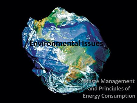 Environmental Issues Waste Management and Principles of Energy Consumption.