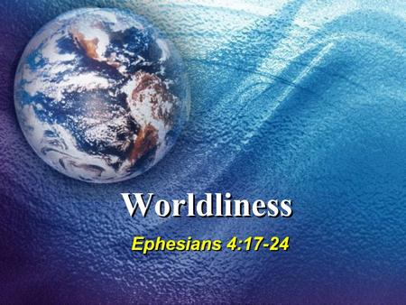 Worldliness Ephesians 4:17-24. 2 WHAT WILL YOU SERVE? Slaves of who or what conquers you, 2 Peter 2:19Slaves of who or what conquers you, 2 Peter 2:19.