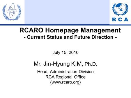 RCARO Homepage Management - Current Status and Future Direction - July 15, 2010 Mr. Jin-Hyung KIM, Ph.D. Head, Administration Division RCA Regional Office.