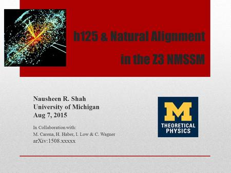 H125 & Natural Alignment in the Z3 NMSSM Nausheen R. Shah University of Michigan Aug 7, 2015 In Collaboration with: M. Carena, H. Haber, I. Low & C. Wagner.