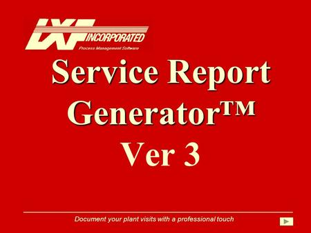 Service Report Generator™ Service Report Generator™ Ver 3 Document your plant visits with a professional touch.