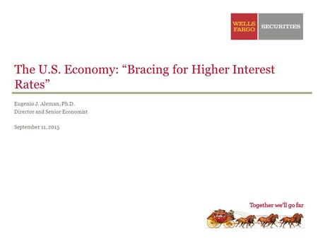 "The U.S. Economy: ""Bracing for Higher Interest Rates"" Eugenio J. Aleman, Ph.D. Director and Senior Economist September 11, 2015."