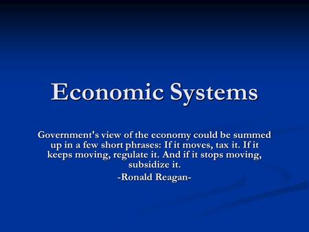 Economic Systems Government's view of the economy could be summed up in a few short phrases: If it moves, tax it. If it keeps moving, regulate it. And.