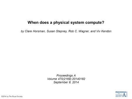 When does a physical system compute? by Clare Horsman, Susan Stepney, Rob C. Wagner, and Viv Kendon Proceedings A Volume 470(2169):20140182 September 8,