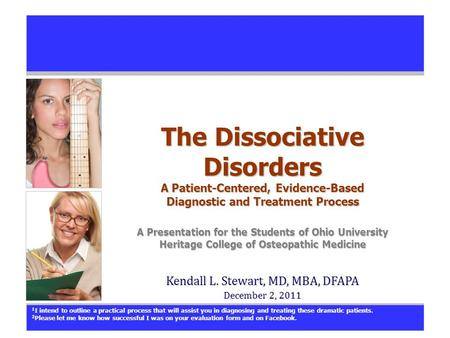 The Dissociative Disorders A Patient-Centered, Evidence-Based Diagnostic and Treatment Process A Presentation for the Students of Ohio University Heritage.