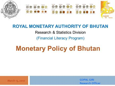 March 15, 2010 Monetary Policy of Bhutan ROYAL MONETARY AUTHORITY OF BHUTAN Research & Statistics Division (Financial Literacy Program) GOPAL GIRI Research.