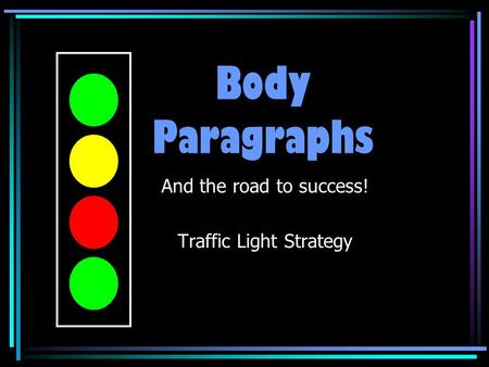 Body Paragraphs And the road to success! Traffic Light Strategy Created by J. Elitzin Centennial Campus Middle School.