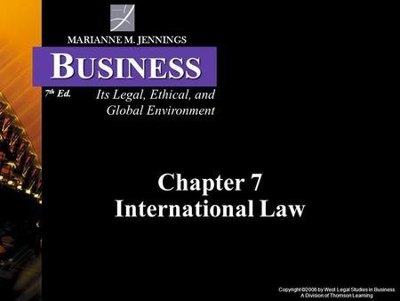 Copyright ©2006 by West Legal Studies in Business A Division of Thomson Learning Chapter 7 International Law Its Legal, Ethical, and Global Environment.