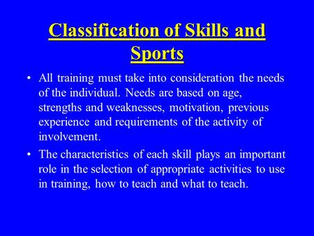 Classification of Skills and Sports All training must take into consideration the needs of the individual. Needs are based on age, strengths and weaknesses,