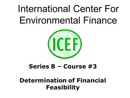 International Center For Environmental Finance Series B – Course #3 Determination of Financial Feasibility.