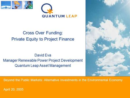Beyond the Public Markets: Alternative Investments in the Environmental Economy April 20, 2005 Cross Over Funding: Private Equity to Project Finance David.