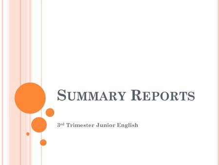 S UMMARY R EPORTS 3 rd Trimester Junior English. P URPOSE OF A S UMMARY R EPORT A summary is a condensed version of a longer document.