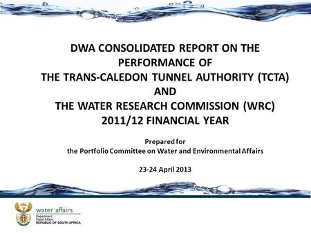 DWA CONSOLIDATED REPORT ON THE PERFORMANCE OF THE TRANS-CALEDON TUNNEL AUTHORITY (TCTA) AND THE WATER RESEARCH COMMISSION (WRC) 2011/12 FINANCIAL YEAR.
