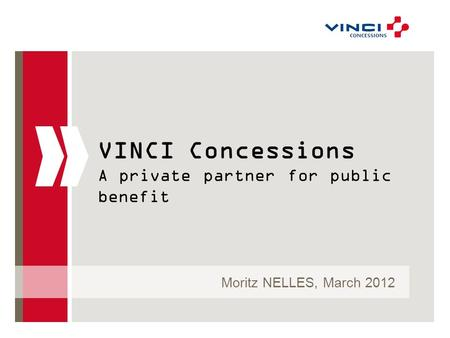 VINCI Concessions A private partner for public benefit Moritz NELLES, March 2012.