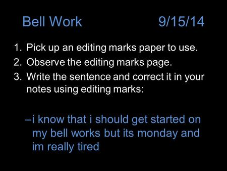 Bell Work9/15/14 1.Pick up an editing marks paper to use. 2.Observe the editing marks page. 3.Write the sentence and correct it in your notes using editing.